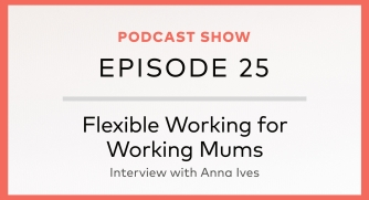 Episode 25: Flexible Working for Working Mums