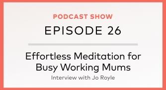 Episode 26: Effortless Meditation for Busy Working Mums