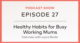 Episode 27: Healthy Habits for Busy Working Mums