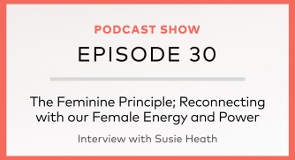 Episode 30: The Feminine Principle – Reconnecting with our Female Energy and Power