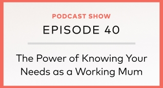 Episode 40: The Power of Knowing Your Needs as a Working Mum