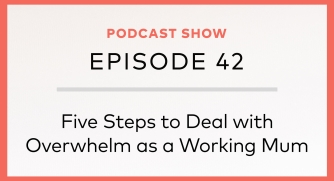 Episode 42: Five Steps to Deal with Overwhelm as a Working Mum