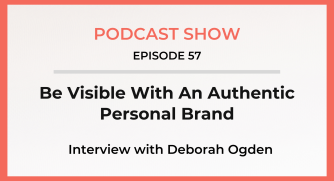 Episode 57: Be Visible With An Authentic Personal Brand