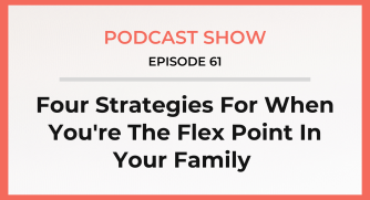 Episode 61: Four Strategies For When You're The Flex Point In Your Family