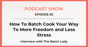 Episode 63: How To Batch Cook Your Way To More Freedom and Less Stress