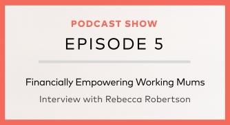 Episode 5: Financially Empowering Working Mums