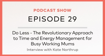 Episode 29: Do Less – The Revolutionary Approach to Time and Energy Management for Busy Working Mums