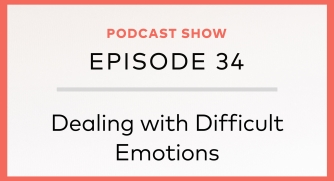 Episode 34 – Dealing with Difficult Emotions