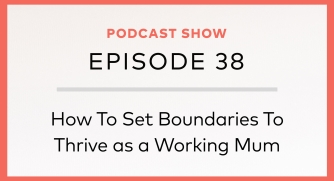 Episode 38: How To Set Boundaries To Thrive as a Working Mum