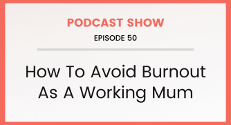 Episode 50: Avoiding Burnout As A Working Mum