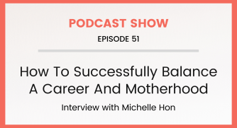 Episode 51: How To Successfully Balance A Career And Motherhood