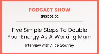 Episode 52: Five Simple Steps To Double Your Energy As A Working Mum