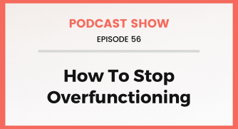 Episode 56: How To Stop Overfunctioning